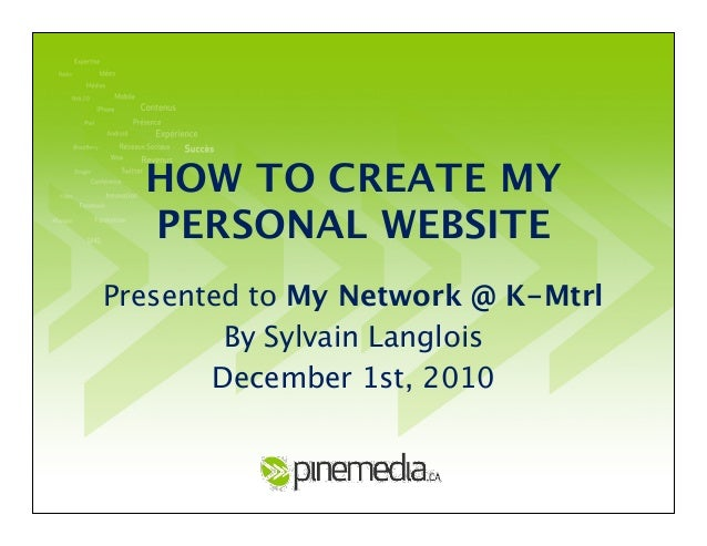 HOW TO CREATE MY PERSONAL WEBSITE Presented to My Network @ K-Mtrl By Sylvain Langlois December 1st, 2010