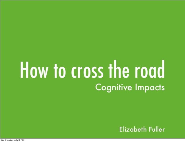 How to cross the road` Cognitive Impacts Elizabeth Fuller Wednesday, July 3, 13