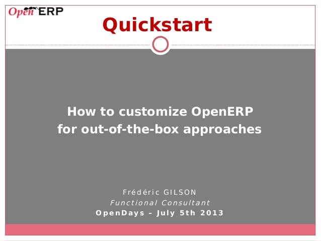 Quickstart How to customize OpenERP for out-of-the-box approaches Fré d é r i c G IL S O N Funct iona l Co nsulta nt O p e...