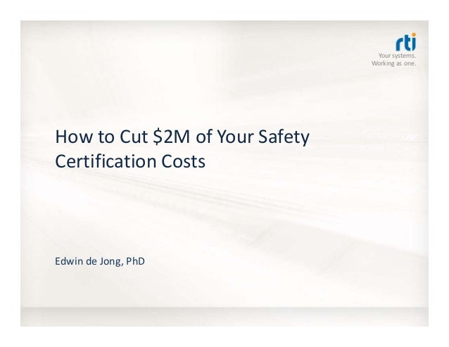Your systems.  Working as one. How to Cut $2M of Your Safety  Certification Costs Edwin de Jong, PhD