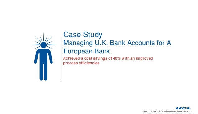 Case Study  Managing U.K. Bank Accounts for A  European Bank  Achieved a cost savings of 40% with an improved  process eff...