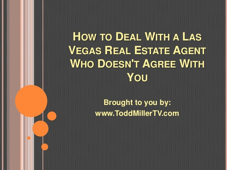 HOW TO DEAL WITH A LASVEGAS REAL ESTATE AGENTWHO DOESNT AGREE WITH          YOU     Brought to you by:    www.ToddMillerTV...