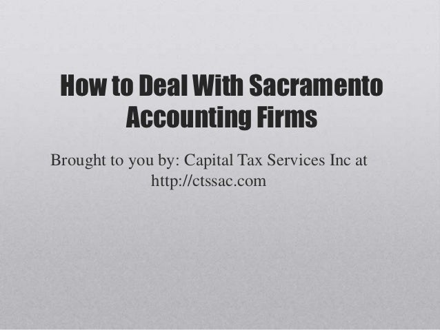 How to Deal With Sacramento      Accounting FirmsBrought to you by: Capital Tax Services Inc at              http://ctssac...