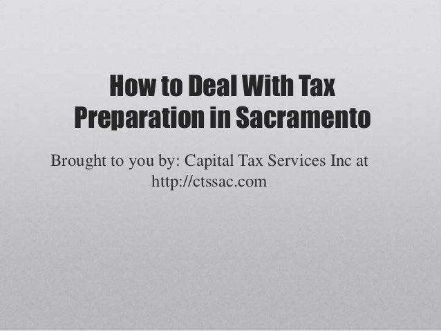 How to Deal With Tax   Preparation in SacramentoBrought to you by: Capital Tax Services Inc at              http://ctssac....