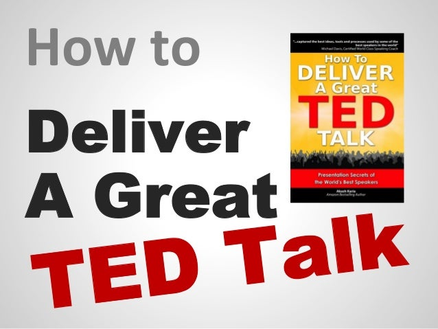 How to Deliver a TED Talk: Principles for Delivering a GREAT TED Talk