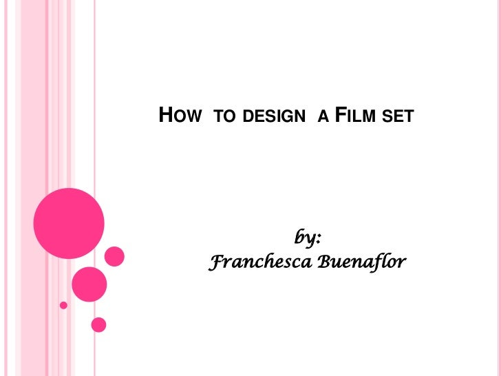 HOW TO DESIGN A FILM SET            by:    Franchesca Buenaflor