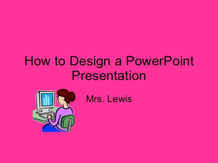 How to Design a PowerPoint Presentation Mrs. Lewis