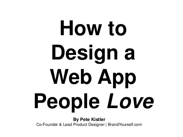 How to Design a Web App People Love By Pete Kistler Co-Founder & Lead Product Designer | BrandYourself.com