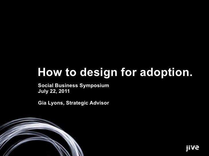 How to design for adoption.Social Business SymposiumJuly 22, 2011Gia Lyons, Strategic Advisor
