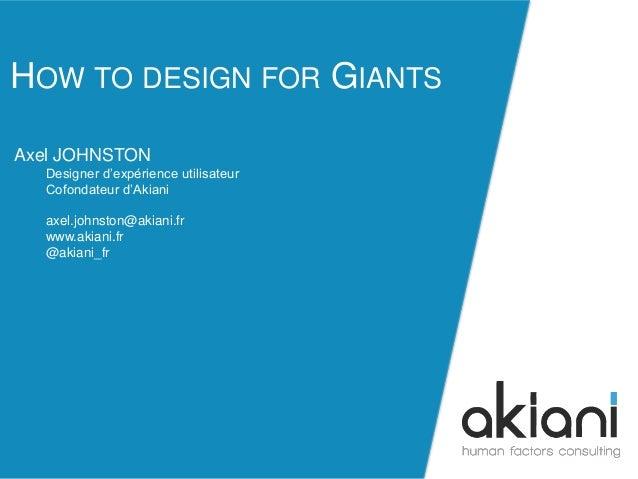 HOW TO DESIGN FOR GIANTS  akiani@akiani.fr  Axel JOHNSTON  Designer d'expérience utilisateur  Cofondateur d'Akiani  axel.j...
