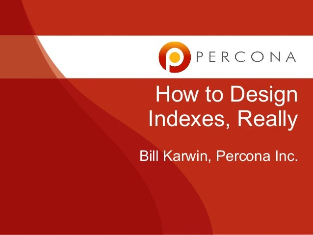 How to Design Indexes, Really Bill Karwin, Percona Inc.