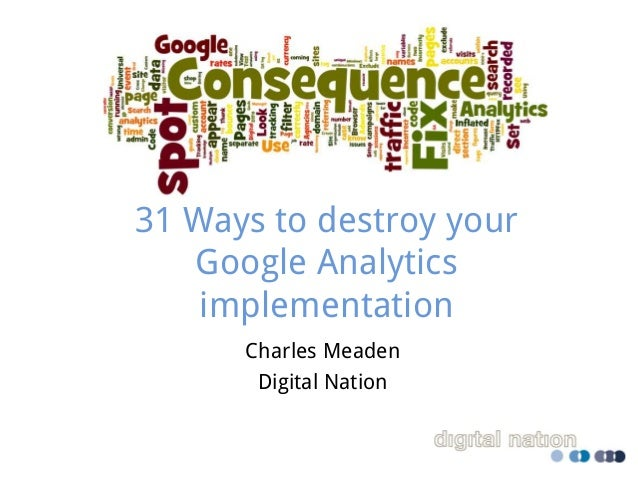 31 Ways to destroy your Google Analytics implementation Charles Meaden Digital Nation