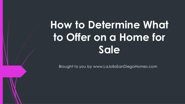 How to Determine Whatto Offer on a Home forSaleBrought to you by www.LaJollaSanDiegoHomes.com