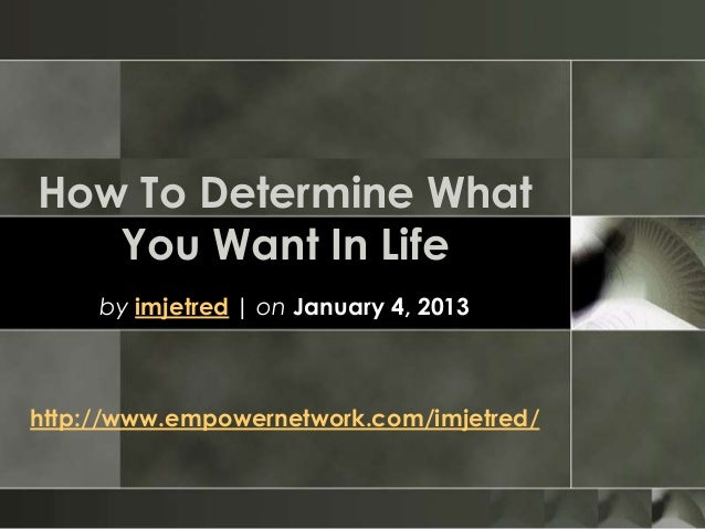 How To Determine WhatYou Want In Lifeby imjetred   on January 4, 2013http://www.empowernetwork.com/imjetred/