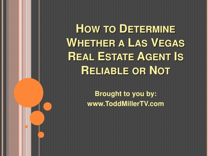 HOW TO DETERMINEWHETHER A LAS VEGASREAL ESTATE AGENT IS  RELIABLE OR NOT    Brought to you by:   www.ToddMillerTV.com