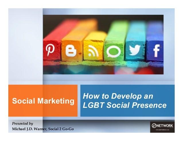 How to Develop an LGBT Social Presence Presented by Michael J.D. Warner, Social 2 Go-Go Social Marketing