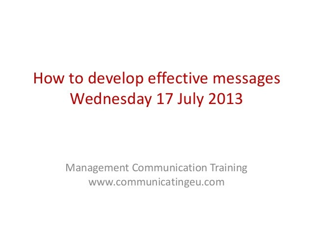 How to develop effective messages Wednesday 17 July 2013 Management Communication Training www.communicatingeu.com