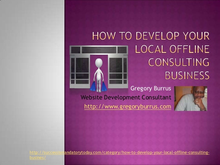 How To Develop Your Local Offline Consulting Business<br />Gregory Burrus<br />Website Development Consultant<br />http://...