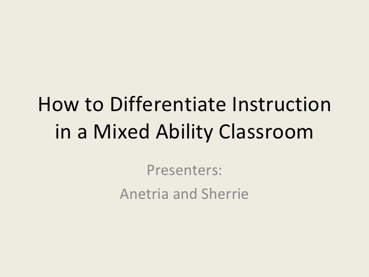 How to Differentiate Instruction in a Mixed Ability Classroom Presenters: Anetria and Sherrie