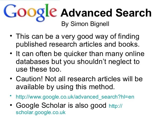 Advanced Search • This can be a very good way of finding published research articles and books. • It can often be quicker ...