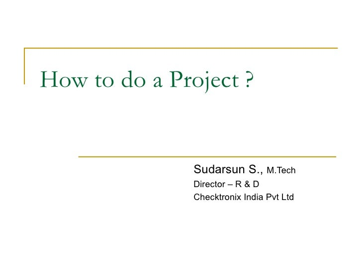 How to do a Project ? Sudarsun S.,  M.Tech Director – R & D Checktronix India Pvt Ltd