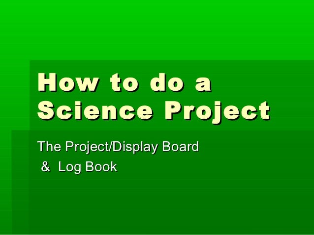 How to do aScience ProjectThe Project/Display Board& Log Book