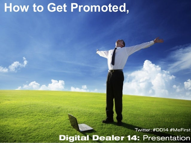 Twitter: #DD14 #MeFirstDigital Dealer 14: PresentationHow to Get Promoted,