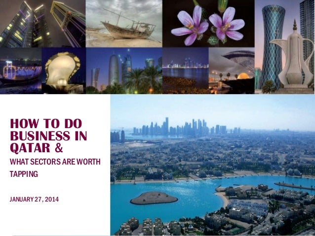 HOW TO DO BUSINESS IN QATAR & WHAT SECTORS ARE WORTH TAPPING JANUARY 27, 2014  1