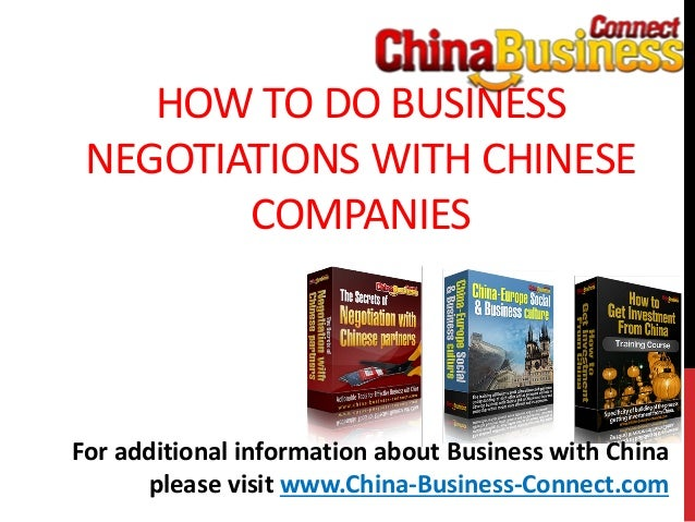 HOW TO DO BUSINESSNEGOTIATIONS WITH CHINESECOMPANIESFor additional information about Business with Chinaplease visit www.C...