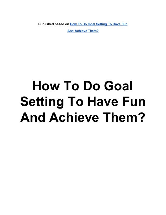 Published based on How To Do Goal Setting To Have Fun                   And Achieve Them?  How To Do GoalSetting To Have F...