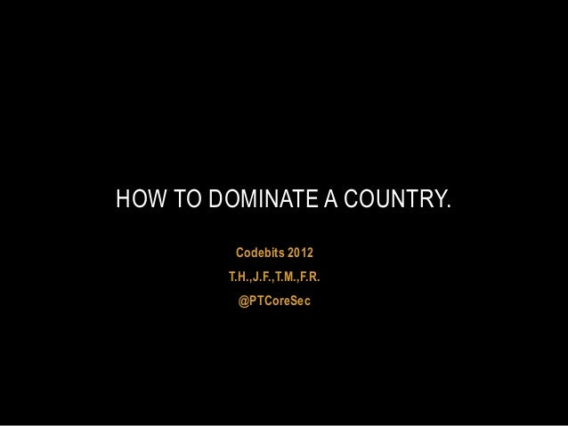 HOW TO DOMINATE A COUNTRY.         Codebits 2012        T.H.,J.F.,T.M.,F.R.          @PTCoreSec