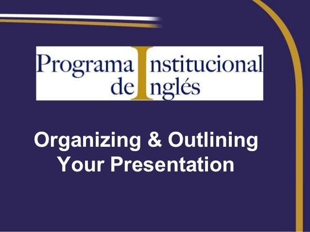 Organizing & Outlining  Your Presentation