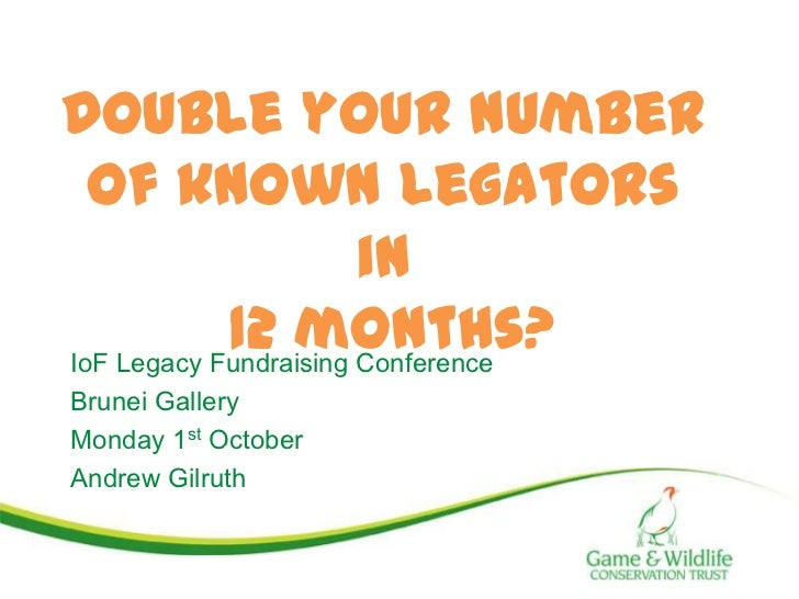 Double your number  of known legators                       in            12 months?IoF Legacy Fundraising ConferenceBrune...