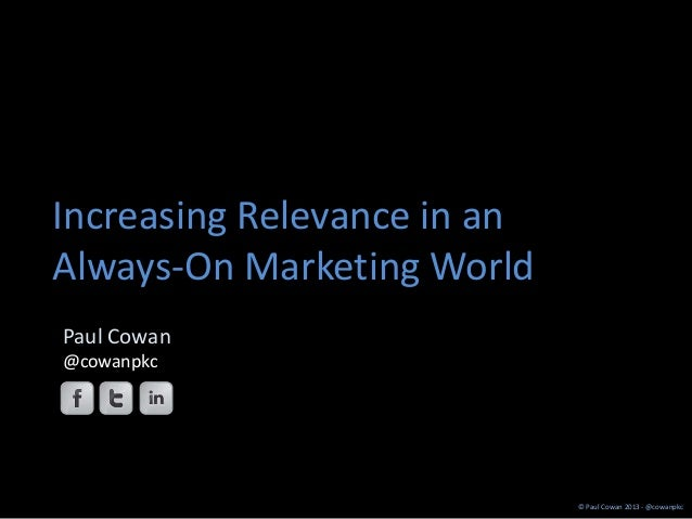 Increasing Relevance in anAlways-On Marketing WorldPaul Cowan@cowanpkc                             © Paul Cowan 2013 - @co...