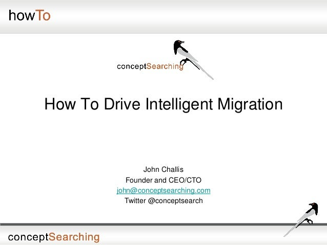 How To Drive Intelligent Migration John Challis Founder and CEO/CTO john@conceptsearching.com Twitter @conceptsearch