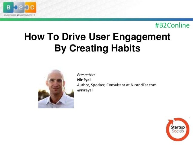 #B2Conline  How To Drive User Engagement By Creating Habits Presenter: Nir Eyal Author, Speaker, Consultant at NirAndFar.c...