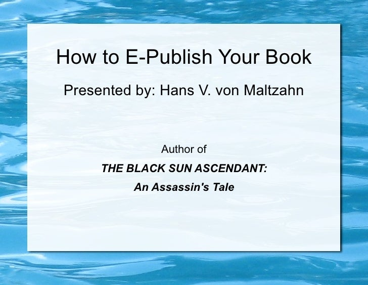 How to E-Publish Your BookPresented by: Hans V. von Maltzahn             Author of     THE BLACK SUN ASCENDANT:         An...
