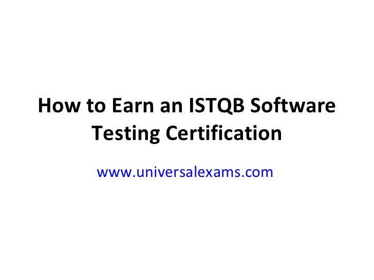 How to Earn an ISTQB Software Testing Certification www.universalexams.com