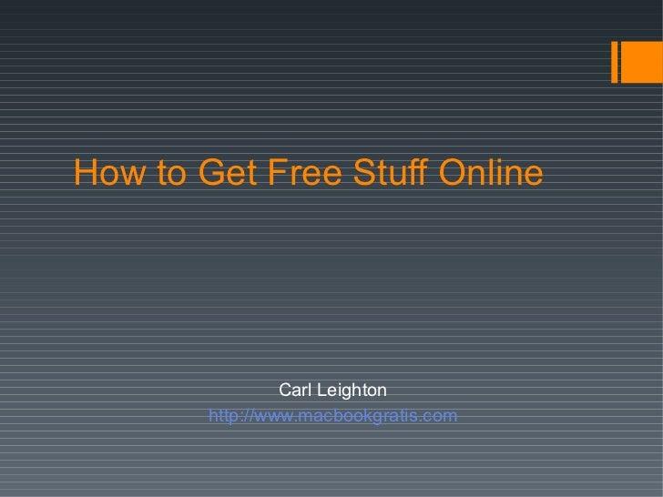 How to Get Free Stuff Online <ul><li>Carl Leighton </li></ul><ul><li>http://www.macbookgratis.com </li></ul>