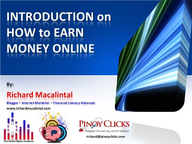 INTRODUCTION on HOW to EARN MONEY ONLINE By: Richard Macalintal Blogger • Internet Marketer • Financial Literacy Advocate ...