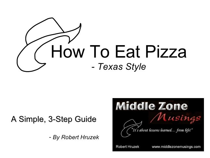 How To Eat Pizza -  Texas Style <ul><li>A Simple, 3-Step Guide </li></ul><ul><li>By Robert Hruzek </li></ul>