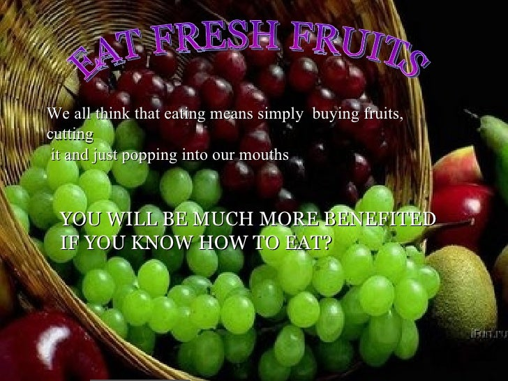 <ul>EAT FRESH FRUITS </ul>We all think that eating means simply  buying fruits, cutting it and just popping into our mouth...
