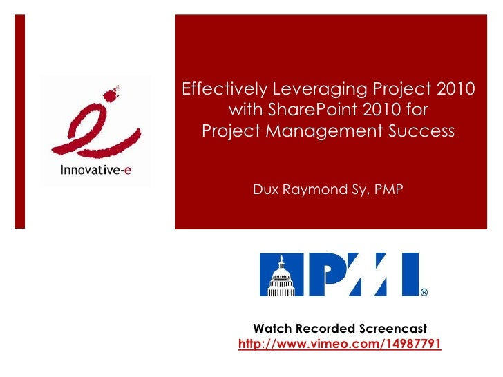 Effectively Leveraging Project 2010 with SharePoint 2010 for Project Management Success<br />Dux Raymond Sy, PMP<br />Watc...