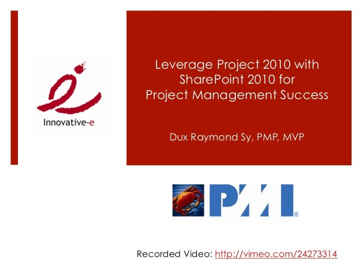 Leverage Project 2010 with      SharePoint 2010 for Project Management Success      Dux Raymond Sy, PMP, MVPRecorded Video...