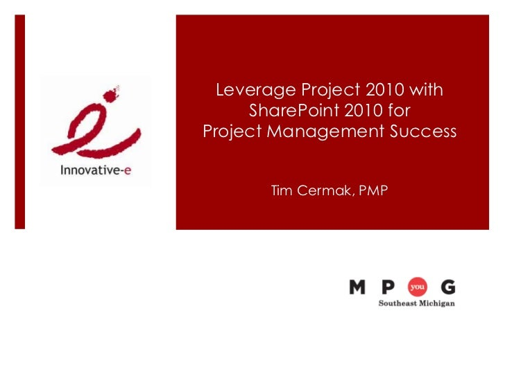 Leverage Project 2010 with     SharePoint 2010 forProject Management Success       Tim Cermak, PMP