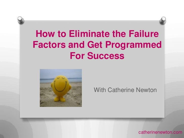 How to Eliminate the Failure Factors and Get Programmed For Success<br />With Catherine Newton   <br />