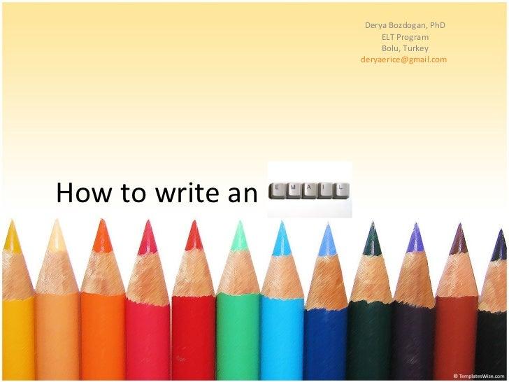 Derya Bozdogan, PhD ELT Program Bolu, Turkey [email_address]   How to write an