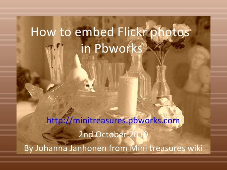 How to embed Flickr photos  in Pbworks http://minitreasures.pbworks.com 2nd October 2010 By Johanna Janhonen from Mini tre...