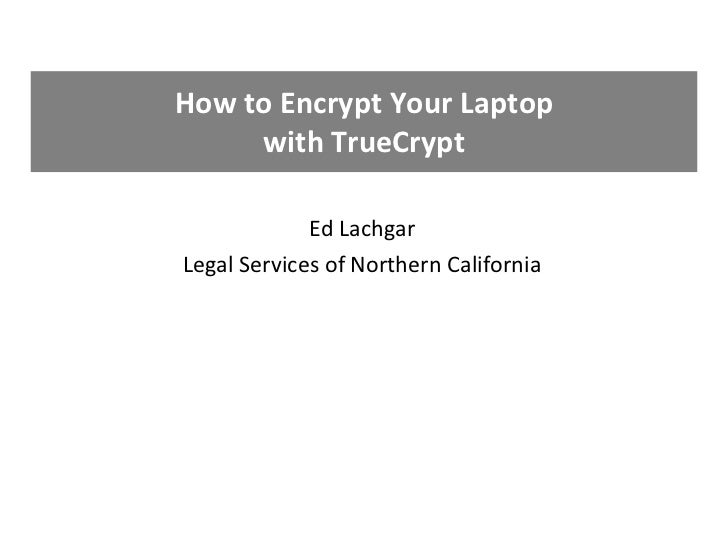 How to Encrypt Your Laptop with TrueCrypt Ed Lachgar Legal Services of Northern California