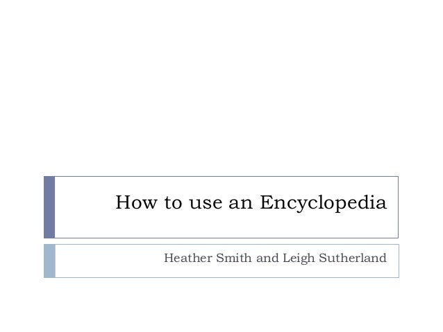 How to use an Encyclopedia Heather Smith and Leigh Sutherland